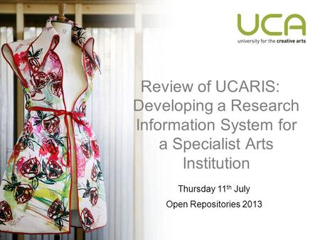 Review of UCARIS: Developing a Research Information System for a Specialist Arts Institution Thursday 11 th July Open Repositories 2013.