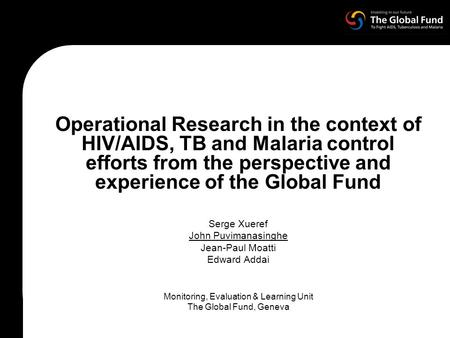 Operational Research in the context of HIV/AIDS, TB and Malaria control efforts from the perspective and experience of the Global Fund Serge Xueref John.