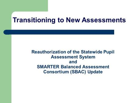 Reauthorization of the Statewide Pupil Assessment System and SMARTER Balanced Assessment Consortium (SBAC) Update Transitioning to New Assessments.
