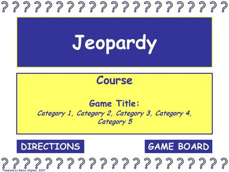 Template by Becky Afghani, 2007 Jeopardy Course Game Title: Category 1, Category 2, Category 3, Category 4, Category 5 GAME BOARDDIRECTIONS.