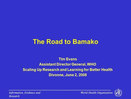 World Health Organization Information, Evidence and Research The Road to Bamako Tim Evans Assistant Director General, WHO Scaling Up Research and Learning.