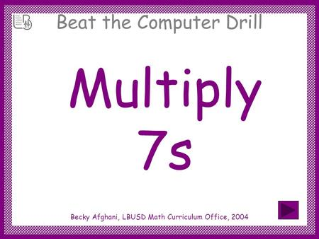 Beat the Computer Drill Multiply 7s Becky Afghani, LBUSD Math Curriculum Office, 2004.