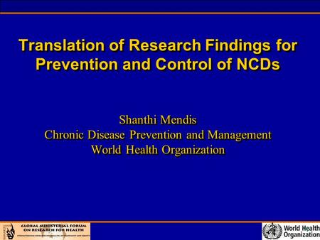 1 Translation of Research Findings for Prevention and Control of NCDs Shanthi Mendis Chronic Disease Prevention and Management World Health Organization.