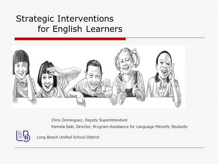 Strategic Interventions for English Learners Long Beach Unified School District Chris Dominguez, Deputy Superintendent Pamela Seki, Director, Program Assistance.