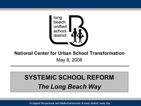 To support the personal and intellectual success of every student, every day. National Center for Urban School Transformation May 8, 2008 SYSTEMIC SCHOOL.
