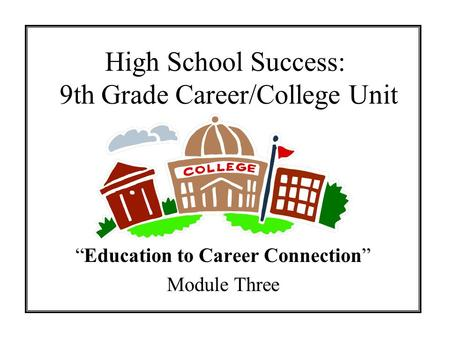 High School Success: 9th Grade Career/College Unit Education to Career Connection Module Three.