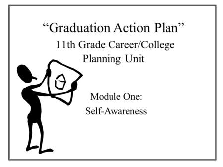 Graduation Action Plan 11th Grade Career/College Planning Unit Module One: Self-Awareness.