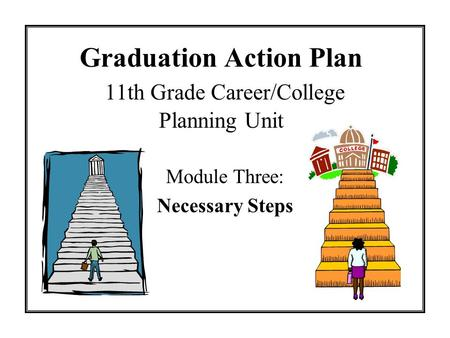 Graduation Action Plan 11th Grade Career/College Planning Unit Module Three: Necessary Steps.