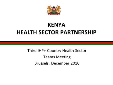 KENYA HEALTH SECTOR PARTNERSHIP Third IHP+ Country Health Sector Teams Meeting Brussels, December 2010.
