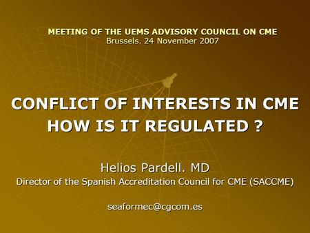 MEETING OF THE UEMS ADVISORY COUNCIL ON CME Brussels. 24 November 2007 CONFLICT OF INTERESTS IN CME HOW IS IT REGULATED ? Helios Pardell. MD Director of.