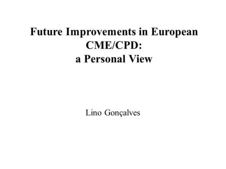 Future Improvements in European CME/CPD: a Personal View Lino Gonçalves.