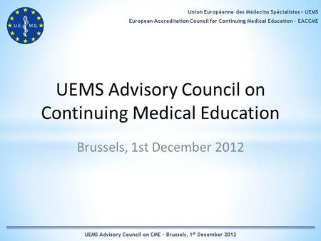 UEMS Advisory Council on Continuing Medical Education Brussels, 1st December 2012.