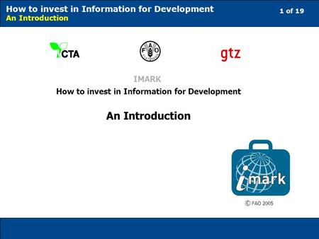 1 of 19 How to invest in Information for Development An Introduction IMARK How to invest in Information for Development An Introduction © FAO 2005.