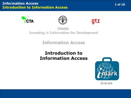 1 of 18 Information Access Introduction to Information Access © FAO 2005 IMARK Investing in Information for Development Information Access Introduction.