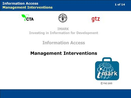 1 of 14 Information Access Management Interventions © FAO 2005 IMARK Investing in Information for Development Information Access Management Interventions.