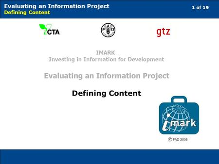 1 of 19 Evaluating an Information Project Defining Content © FAO 2005 IMARK Investing in Information for Development Evaluating an Information Project.