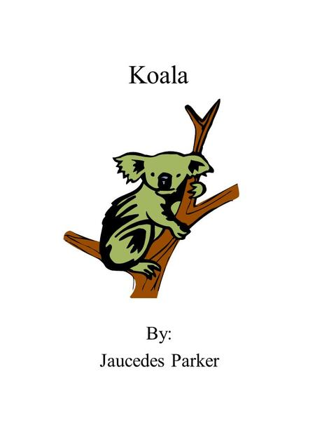 Koala By: Jaucedes Parker. Dedication Page I dedicate this book to my mom and dad, and my teacher.