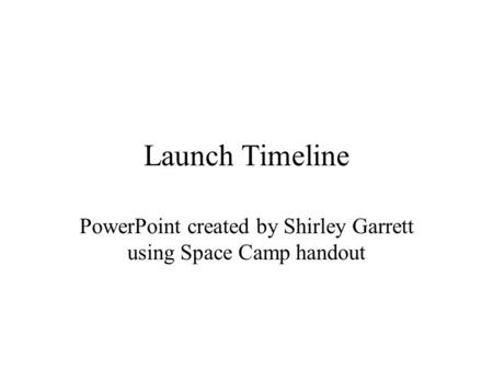 Launch Timeline PowerPoint created by Shirley Garrett using Space Camp handout.