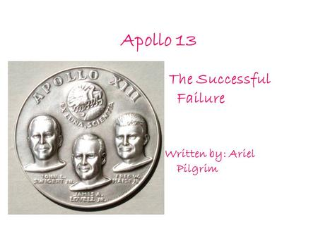Apollo 13 The Successful Failure Written by: Ariel Pilgrim.