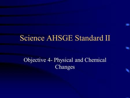 Science AHSGE Standard II Objective 4- Physical and Chemical Changes.