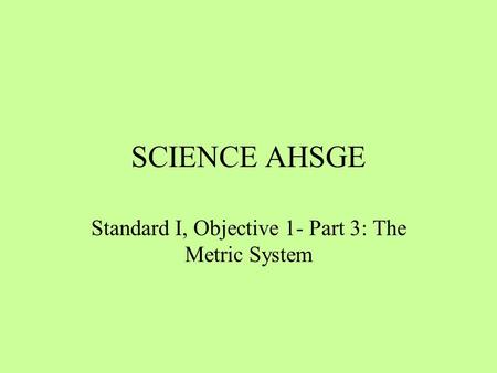Standard I, Objective 1- Part 3: The Metric System