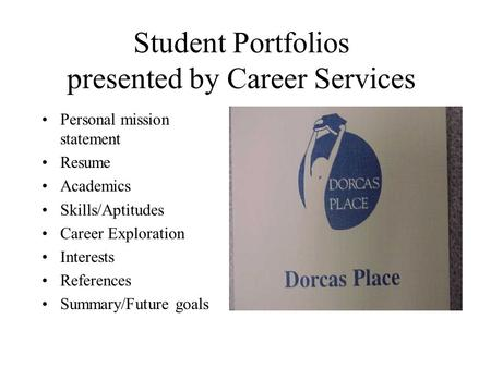 Student Portfolios presented by Career Services Personal mission statement Resume Academics Skills/Aptitudes Career Exploration Interests References Summary/Future.