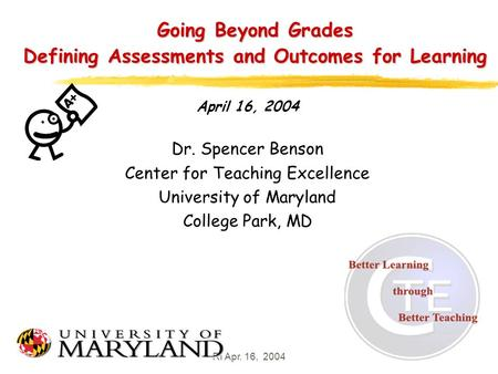 RI Apr. 16, 20041 Going Beyond Grades Defining Assessments and Outcomes for Learning April 16, 2004 Dr. Spencer Benson Center for Teaching Excellence University.