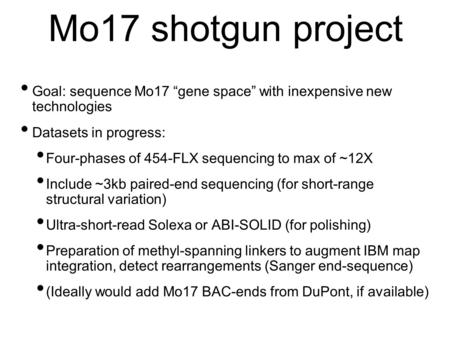 Mo17 shotgun project Goal: sequence Mo17 gene space with inexpensive new technologies Datasets in progress: Four-phases of 454-FLX sequencing to max of.