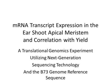 MRNA Transcript Expression in the Ear Shoot Apical Meristem and Correlation with Yield A Translational Genomics Experiment Utilizing Next-Generation Sequencing.