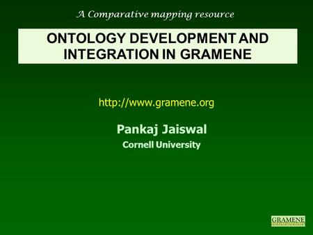 A Comparative mapping resource  ONTOLOGY DEVELOPMENT AND INTEGRATION IN GRAMENE Pankaj Jaiswal Cornell University.