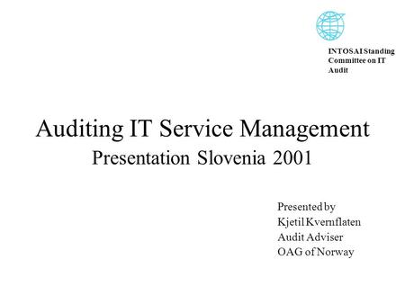 INTOSAI Standing Committee on IT Audit Auditing IT Service Management Presentation Slovenia 2001 Presented by Kjetil Kvernflaten Audit Adviser OAG of Norway.
