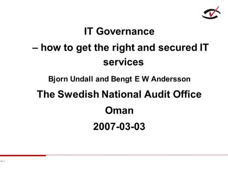 No 1 IT Governance – how to get the right and secured IT services Bjorn Undall and Bengt E W Andersson The Swedish National Audit Office Oman 2007-03-03.