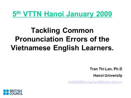 5 th VTTN Hanoi January 2009 Tackling Common Pronunciation Errors of the Vietnamese English Learners. Tran Thi Lan, Ph.D Hanoi University