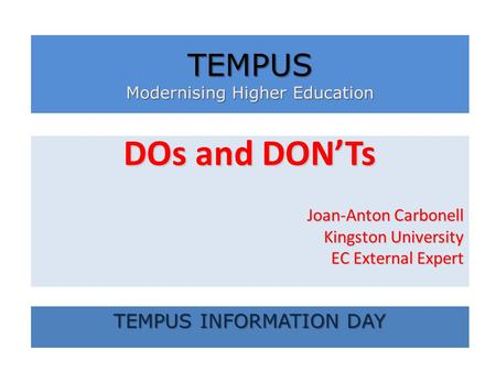 DOs and DONTs Joan-Anton Carbonell Kingston University EC External Expert TEMPUS Modernising Higher Education TEMPUS INFORMATION DAY.