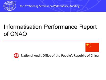 The 7 th Working Seminar on Performance Auditing Informatisation Performance Report of CNAO National Audit Office of the Peoples Republic of China.
