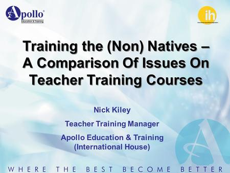 Training the (Non) Natives – A Comparison Of Issues On Teacher Training Courses Nick Kiley Teacher Training Manager Apollo Education & Training (International.