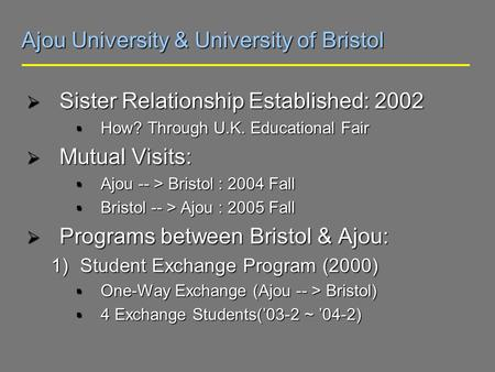 Ajou University & University of Bristol Sister Relationship Established: 2002 Sister Relationship Established: 2002 How? Through U.K. Educational Fair.