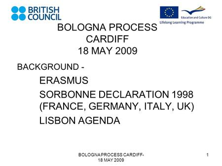 BOLOGNA PROCESS CARDIFF- 18 MAY 2009 1 BOLOGNA PROCESS CARDIFF 18 MAY 2009 BACKGROUND - ERASMUS SORBONNE DECLARATION 1998 (FRANCE, GERMANY, ITALY, UK)
