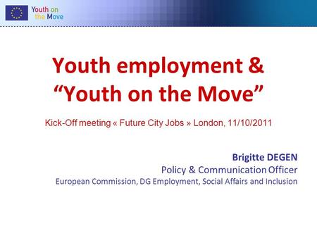 Youth employment & Youth on the Move Kick-Off meeting « Future City Jobs » London, 11/10/2011 Brigitte DEGEN Policy & Communication Officer European Commission,