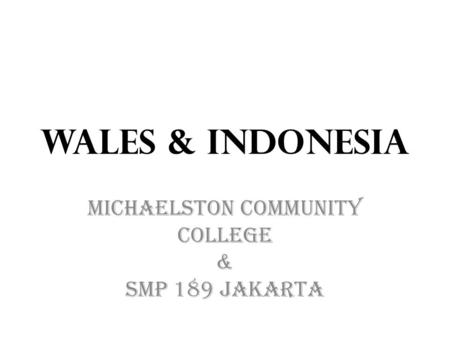 Wales & Indonesia Michaelston Community College & SMP 189 Jakarta.