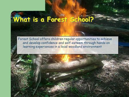 What is a Forest School? Forest School offers children regular opportunities to achieve and develop confidence and self-esteem through hands on learning.