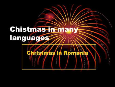 Chistmas in many languages Christmas in Romania. One of the most important holiday for my family is Christmas.Like oll Romanian we consider Christmas.