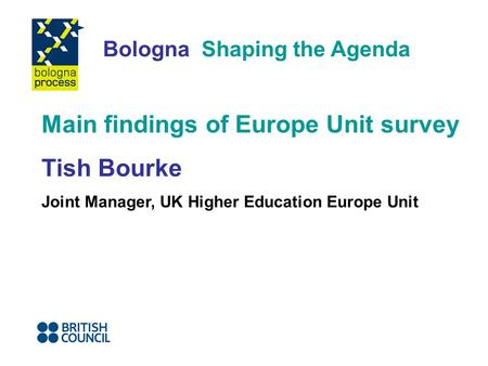 Bologna Shaping the Agenda Main findings of Europe Unit survey Tish Bourke Joint Manager, UK Higher Education Europe Unit.