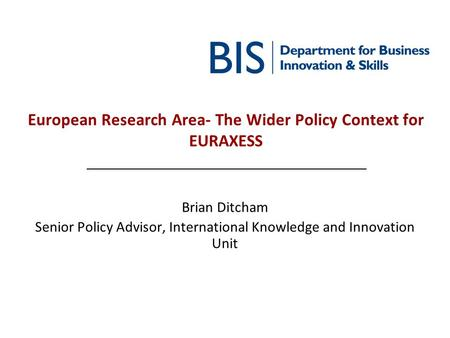 European Research Area- The Wider Policy Context for EURAXESS Brian Ditcham Senior Policy Advisor, International Knowledge and Innovation Unit.