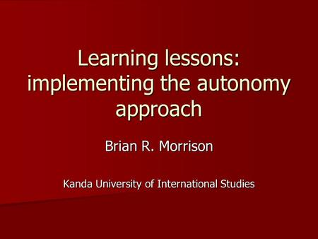 Learning lessons: implementing the autonomy approach Brian R. Morrison Kanda University of International Studies.