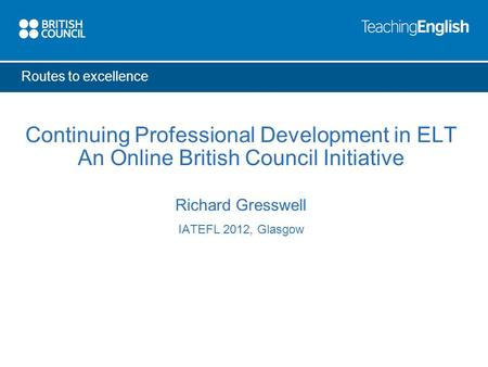 Routes to excellence Continuing Professional Development in ELT An Online British Council Initiative Richard Gresswell IATEFL 2012, Glasgow.