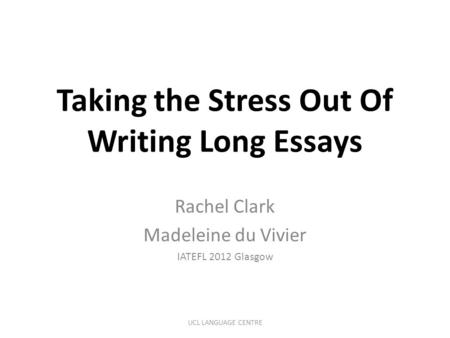 Taking the Stress Out Of Writing Long Essays Rachel Clark Madeleine du Vivier IATEFL 2012 Glasgow UCL LANGUAGE CENTRE.