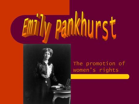 The promotion of womens rights. Emily Pankhurst (born Emmeline Goulden) (15 July 1858 – 14 June 1928) was a British political activist and leader of the.
