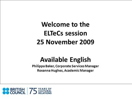 Welcome to the ELTeCs session 25 November 2009 Available English Philippa Baker, Corporate Services Manager Roxanna Hughes, Academic Manager.