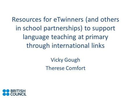 Resources for eTwinners (and others in school partnerships) to support language teaching at primary through international links Vicky Gough Therese Comfort.